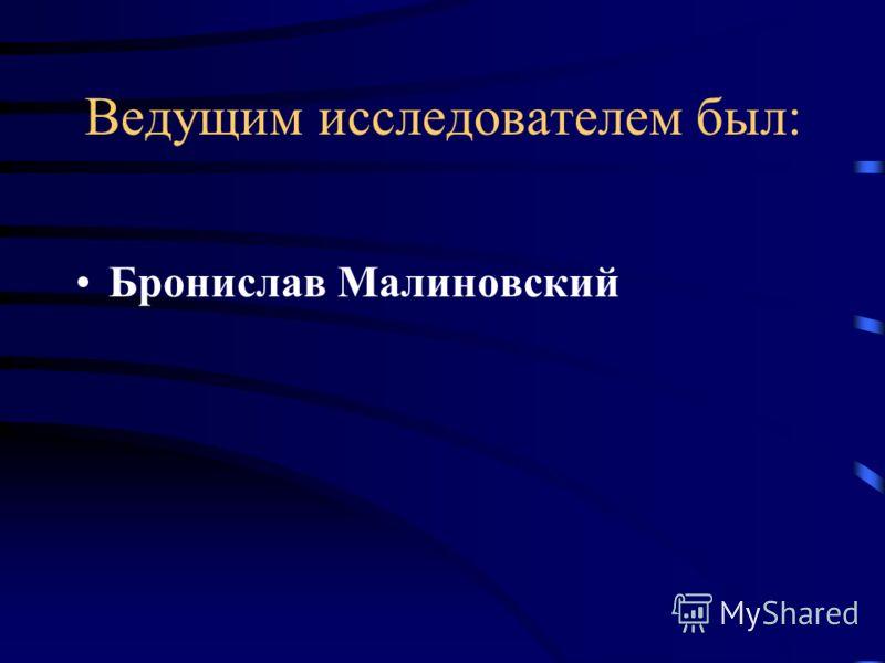 Ведущим исследователем был: Бронислав Малиновский
