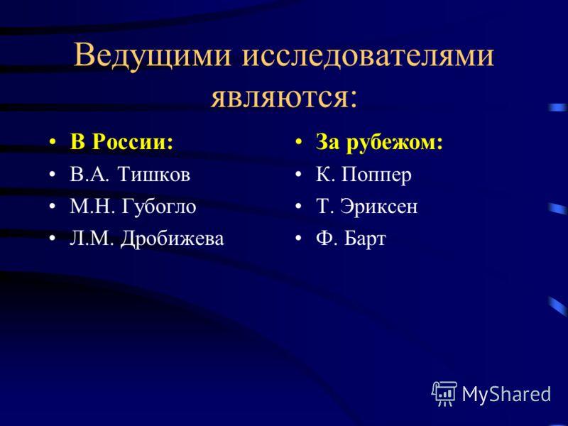 Ведущими исследователями являются: В России: В.А. Тишков М.Н. Губогло Л.М. Дробижева За рубежом: К. Поппер Т. Эриксен Ф. Барт