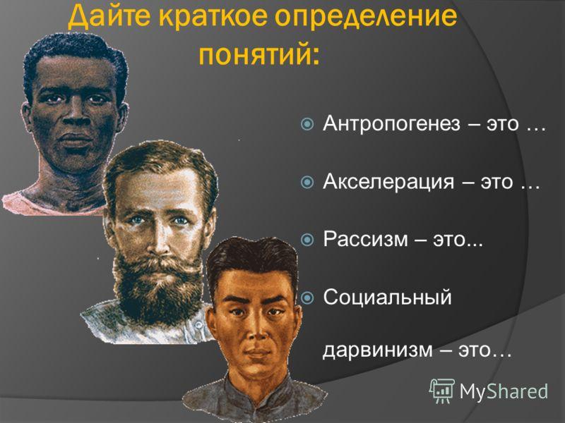 Дайте краткое определение понятий: Антропогенез – это … Акселерация – это … Рассизм – это... Социальный дарвинизм – это…