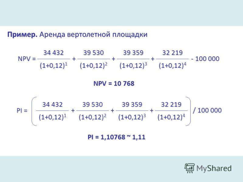 Пример. Аренда вертолетной площадки NPV = 34 432 (1+0,12) 1 + 39 530 (1+0,12) 2 + 39 359 (1+0,12) 3 + 32 219 (1+0,12) 4 - 100 000 NPV = 10 768 PI = 34 432 (1+0,12) 1 + 39 530 (1+0,12) 2 + 39 359 (1+0,12) 3 + 32 219 (1+0,12) 4 / 100 000 PI = 1,10768 ~