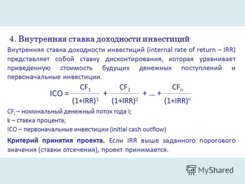 4. Внутренняя ставка доходности инвестиций Внутренняя ставка доходности инвестиций (internal rate of return – IRR) представляет собой ставку дисконтирования, которая уравнивает приведенную стоимость будущих денежных поступлений и первоначальные инвес