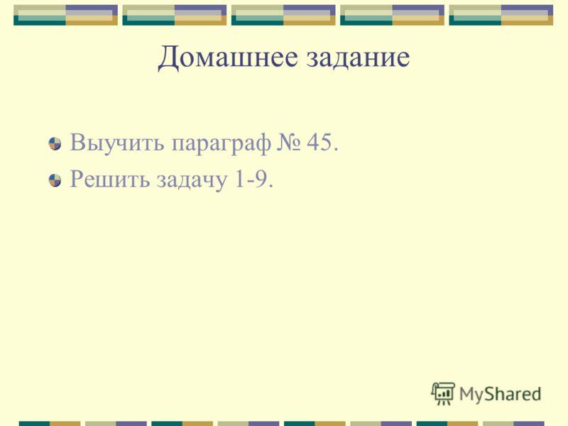 Домашнее задание Выучить параграф 45. Решить задачу 1-9.