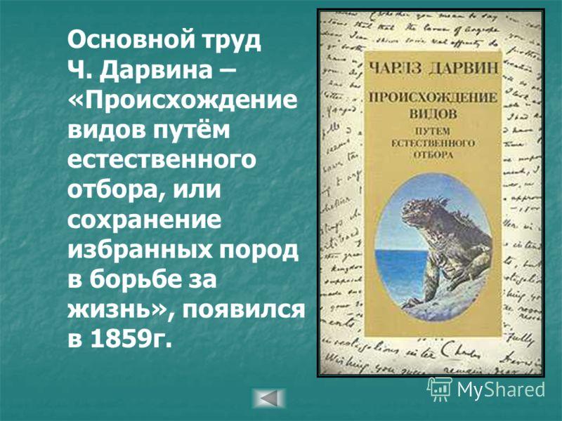 Основной труд Ч. Дарвина – «Происхождение видов путём естественного отбора, или сохранение избранных пород в борьбе за жизнь», появился в 1859г.