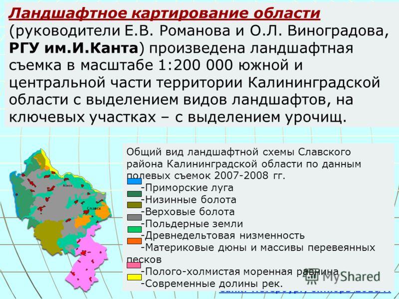 Ландшафтное картирование области (руководители Е.В. Романова и О.Л. Виноградова, РГУ им.И.Канта) произведена ландшафтная съемка в масштабе 1:200 000 южной и центральной части территории Калининградской области с выделением видов ландшафтов, на ключев