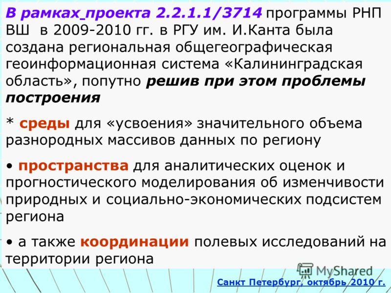 В рамках проекта 2.2.1.1/3714 программы РНП ВШ в 2009-2010 гг. в РГУ им. И.Канта была создана региональная общегеографическая геоинформационная система «Калининградская область», попутно решив при этом проблемы построения * среды для «усвоения» значи