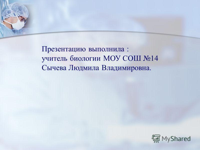 Презентацию выполнила : учитель биологии МОУ СОШ 14 Сычева Людмила Владимировна.