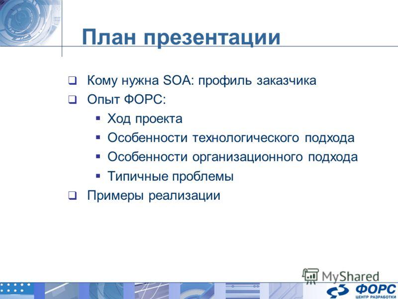 План презентации Кому нужна SOA: профиль заказчика Опыт ФОРС: Ход проекта Особенности технологического подхода Особенности организационного подхода Типичные проблемы Примеры реализации