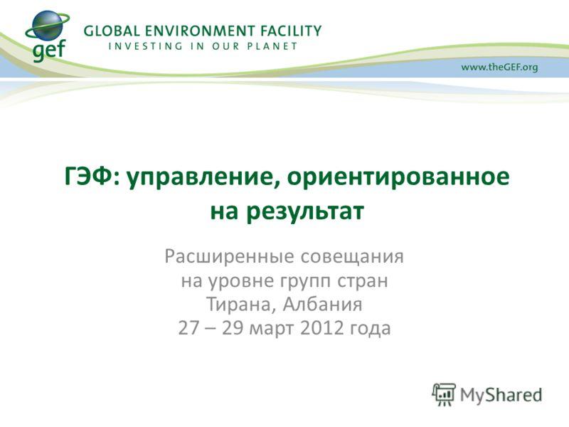 Расширенные совещания на уровне групп стран Тирана, Албания 27 – 29 март 2012 года ГЭФ: управление, ориентированное на результат
