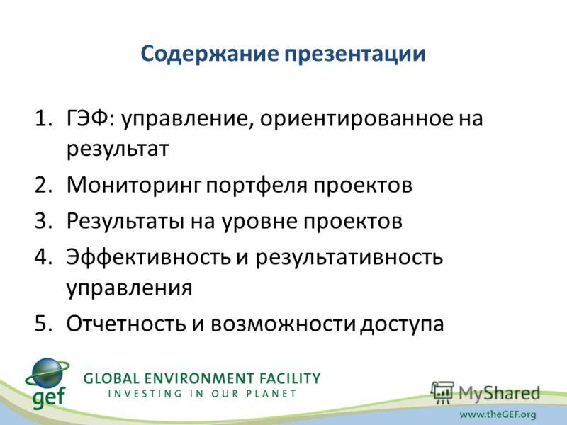 Содержание презентации 1.ГЭФ: управление, ориентированное на результат 2.Мониторинг портфеля проектов 3.Результаты на уровне проектов 4.Эффективность и результативность управления 5.Отчетность и возможности доступа