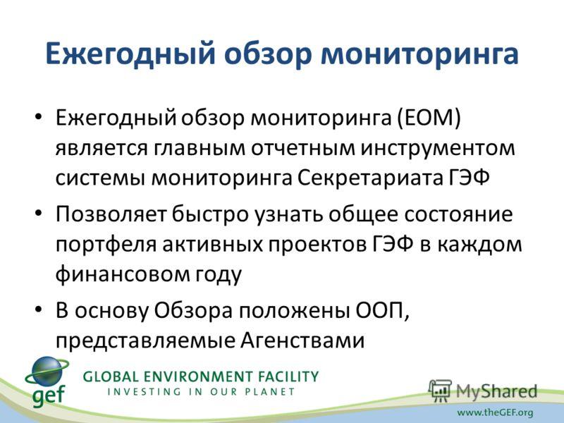 Ежегодный обзор мониторинга Ежегодный обзор мониторинга (ЕОМ) является главным отчетным инструментом системы мониторинга Секретариата ГЭФ Позволяет быстро узнать общее состояние портфеля активных проектов ГЭФ в каждом финансовом году В основу Обзора