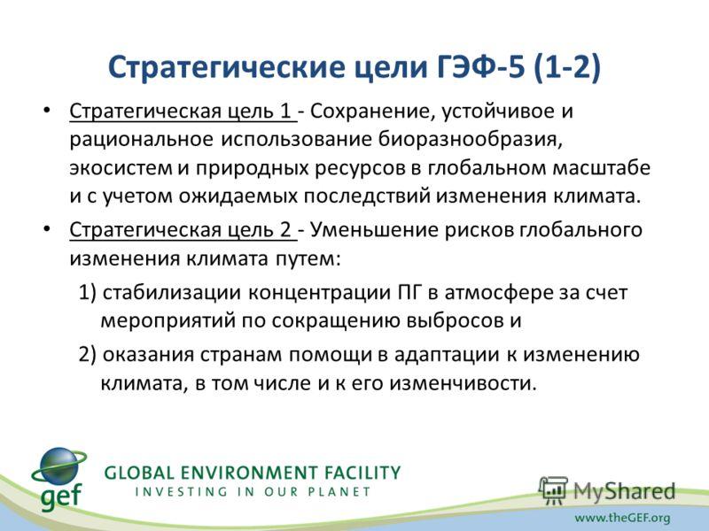 Стратегические цели ГЭФ-5 (1-2) Стратегическая цель 1 - Сохранение, устойчивое и рациональное использование биоразнообразия, экосистем и природных ресурсов в глобальном масштабе и с учетом ожидаемых последствий изменения климата. Стратегическая цель