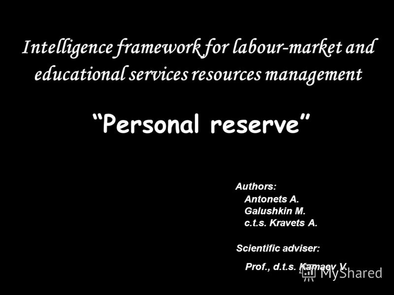 Intelligence framework for labour-market and educational services resources management Personalreserve Authors: Antonets A. Galushkin M. c.t.s. Kravets A. Scientific adviser: Prof., d.t.s. Kamaev V.