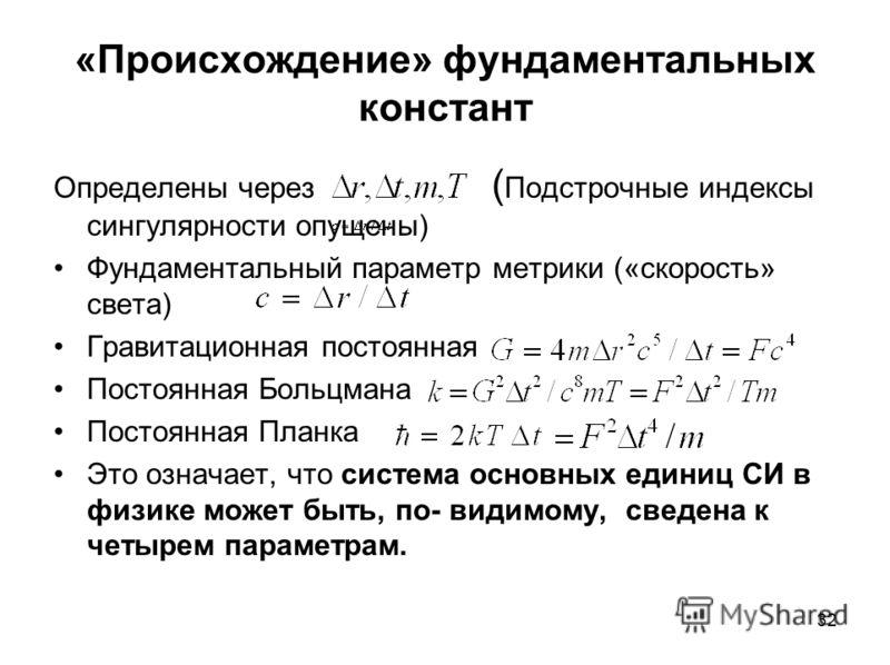 32 «Происхождение» фундаментальных констант Определены через ( Подстрочные индексы сингулярности опущены) Фундаментальный параметр метрики («скорость» света) Гравитационная постоянная Постоянная Больцмана Постоянная Планка Это означает, что система о