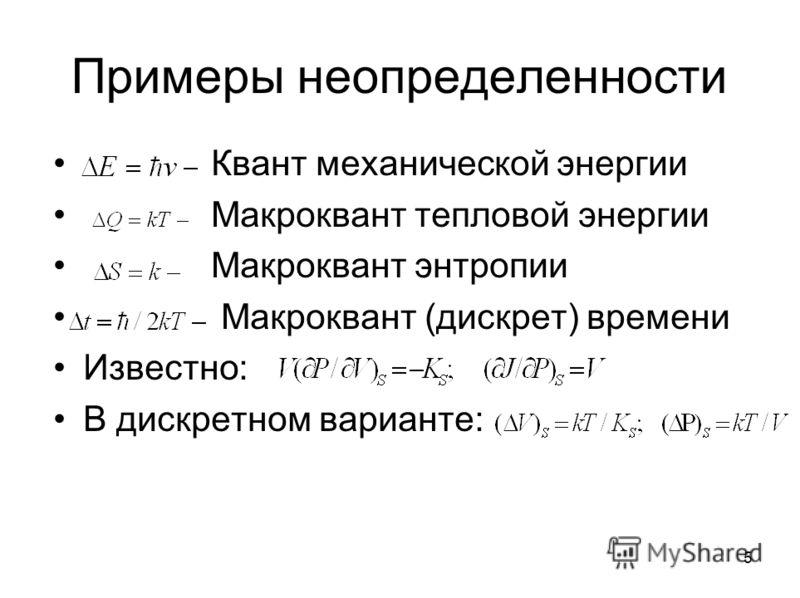 Примеры неопределенности Квант механической энергии Макроквант тепловой энергии Макроквант энтропии Макроквант (дискрет) времени Известно: В дискретном варианте: 5