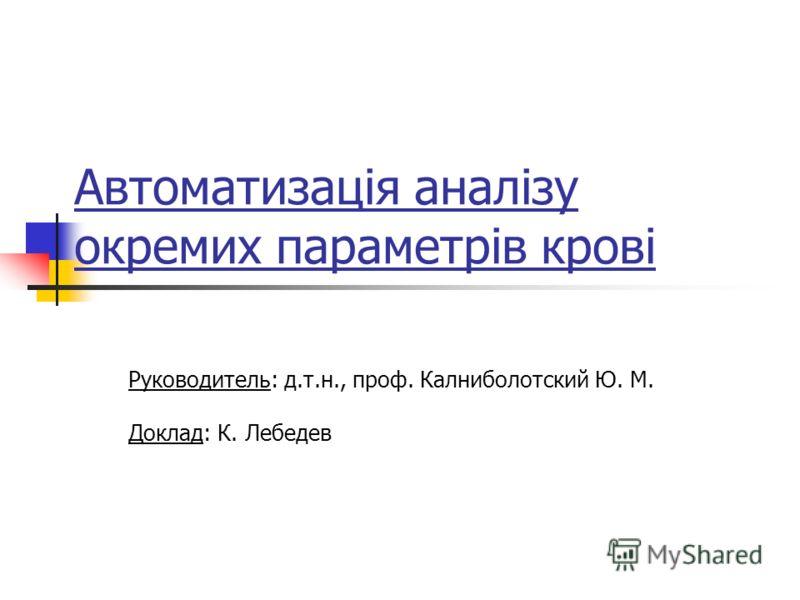 Автоматизація аналізу окремих параметрів крові Руководитель: д.т.н., проф. Калниболотский Ю. М. Доклад: К. Лебедев