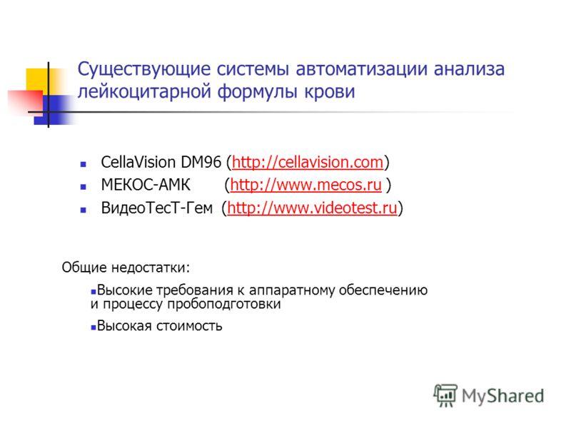 Существующие системы автоматизации анализа лейкоцитарной формулы крови CellaVision DM96 (http://cellavision.com)http://cellavision.com МЕКОС-АМК (http://www.mecos.ru )http://www.mecos.ru ВидеоТесТ-Гем (http://www.videotest.ru)http://www.videotest.ru
