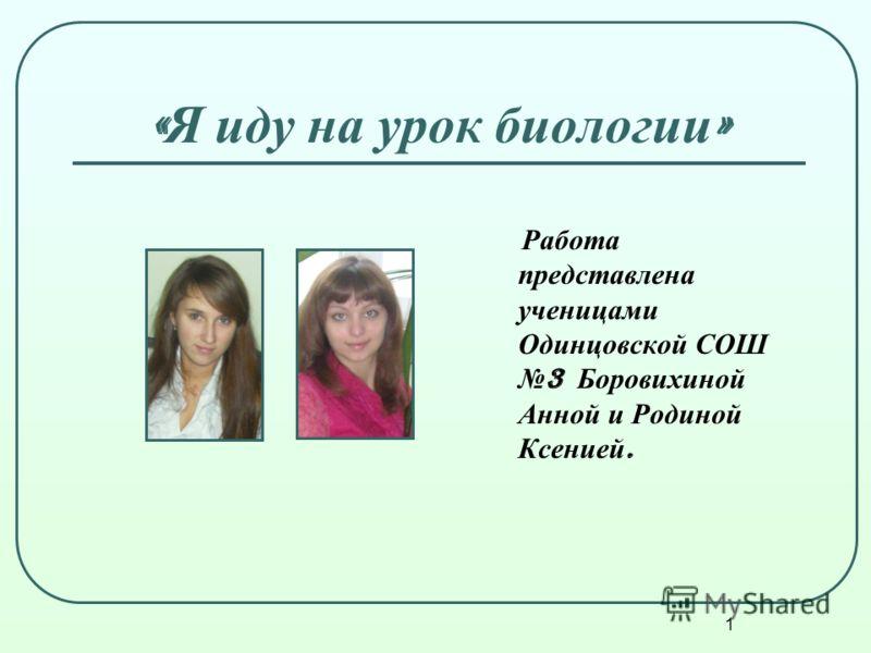 1 « Я иду на урок биологии » Работа представлена ученицами Одинцовской СОШ 3 Боровихиной Анной и Родиной Ксенией.