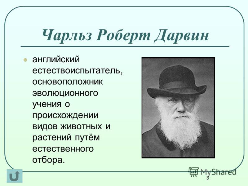 3 Чарльз Роберт Дарвин английский естествоиспытатель, основоположник эволюционного учения о происхождении видов животных и растений путём естественного отбора.