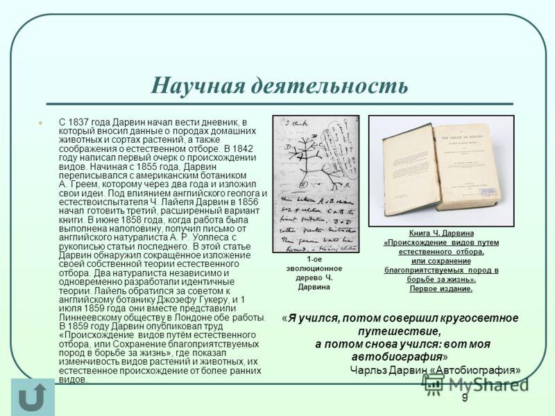 9 Научная деятельность С 1837 года Дарвин начал вести дневник, в который вносил данные о породах домашних животных и сортах растений, а также соображения о естественном отборе. В 1842 году написал первый очерк о происхождении видов. Начиная с 1855 го