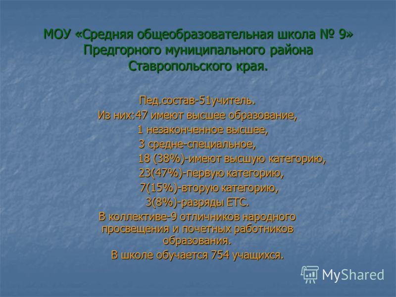 МОУ «Средняя общеобразовательная школа 9» Предгорного муниципального района Ставропольского края. Пед.состав-51учитель. Из них:47 имеют высшее образование, 1 незаконченное высшее, 1 незаконченное высшее, 3 средне-специальное, 18 (38%)-имеют высшую ка
