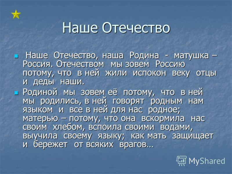 Наше Отечество Наше Отечество, наша Родина - матушка – Россия. Отечеством мы зовем Россию потому, что в ней жили испокон веку отцы и деды наши. Наше Отечество, наша Родина - матушка – Россия. Отечеством мы зовем Россию потому, что в ней жили испокон