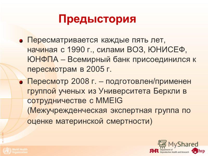 08_XXX_MM4 Пересматривается каждые пять лет, начиная с 1990 г., силами ВОЗ, ЮНИСЕФ, ЮНФПА – Всемирный банк присоединился к пересмотрам в 2005 г. Пересмотр 2008 г. – подготовлен/применен группой ученых из Университета Беркли в сотрудничестве с MMEIG (
