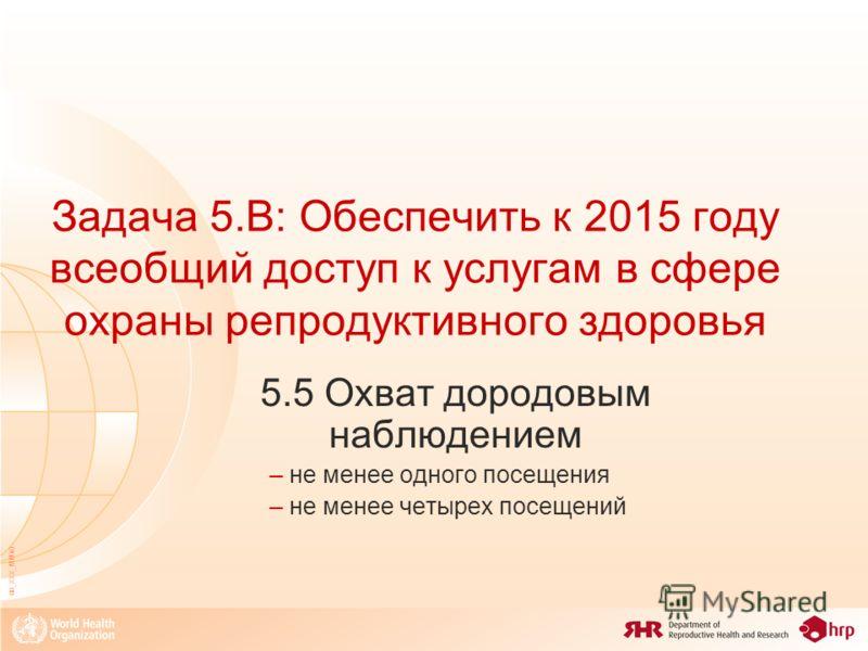 08_XXX_MM40 Задача 5.B: Обеспечить к 2015 году всеобщий доступ к услугам в сфере охраны репродуктивного здоровья 5.5 Охват дородовым наблюдением – не менее одного посещения – не менее четырех посещений