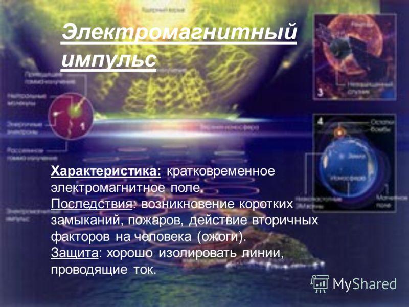 Электромагнитный импульс Характеристика: кратковременное электромагнитное поле. Последствия: возникновение коротких замыканий, пожаров, действие вторичных факторов на человека (ожоги). Защита: хорошо изолировать линии, проводящие ток.