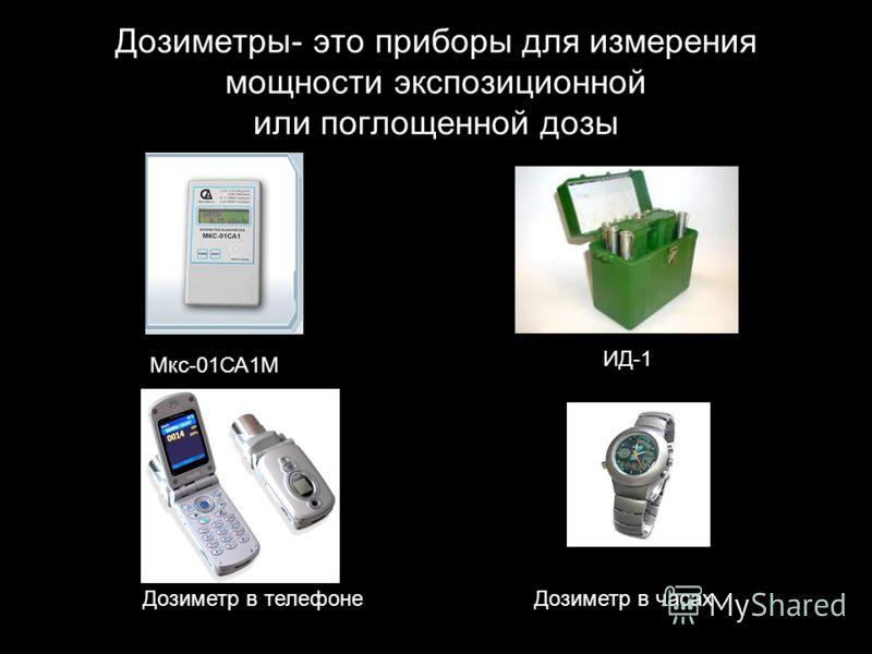 Дозиметры- это приборы для измерения мощности экспозиционной или поглощенной дозы Мкс-01СА1М ИД-1 Дозиметр в телефонеДозиметр в часах