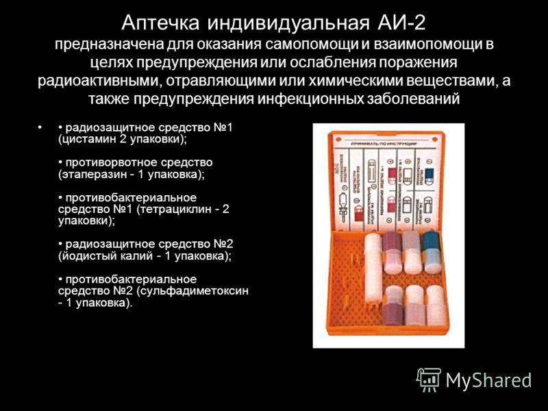 Аптечка индивидуальная АИ-2 предназначена для оказания самопомощи и взаимопомощи в целях предупреждения или ослабления поражения радиоактивными, отравляющими или химическими веществами, а также предупреждения инфекционных заболеваний радиозащитное ср