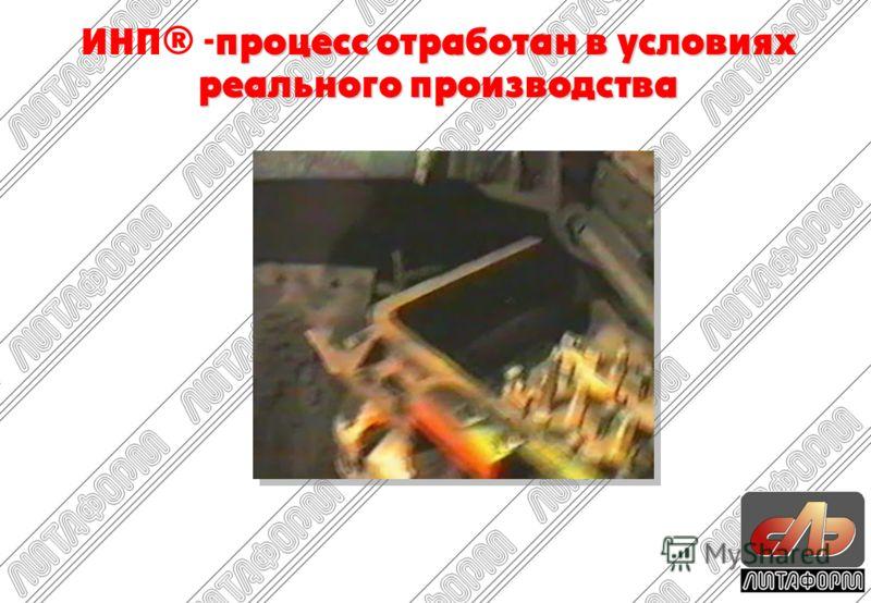 процесс отработан в условиях реального производства ИНП® -процесс отработан в условиях реального производства