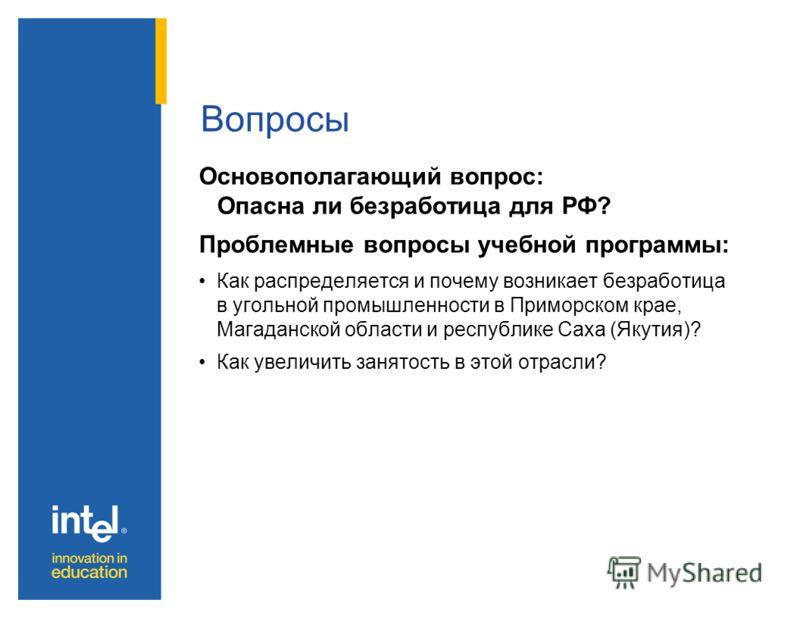 Вопросы Основополагающий вопрос: Опасна ли безработица для РФ? Проблемные вопросы учебной программы: Как распределяется и почему возникает безработица в угольной промышленности в Приморском крае, Магаданской области и республике Саха (Якутия)? Как ув