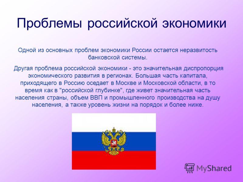 Проблемы российской экономики Одной из основных проблем экономики России остается неразвитость банковской системы. Другая проблема российской экономики - это значительная диспропорция экономического развития в регионах. Большая часть капитала, приход
