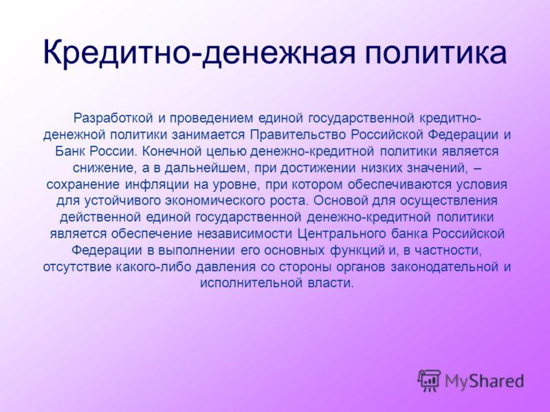 Кредитно-денежная политика Разработкой и проведением единой государственной кредитно- денежной политики занимается Правительство Российской Федерации и Банк России. Конечной целью денежно-кредитной политики является снижение, а в дальнейшем, при дост