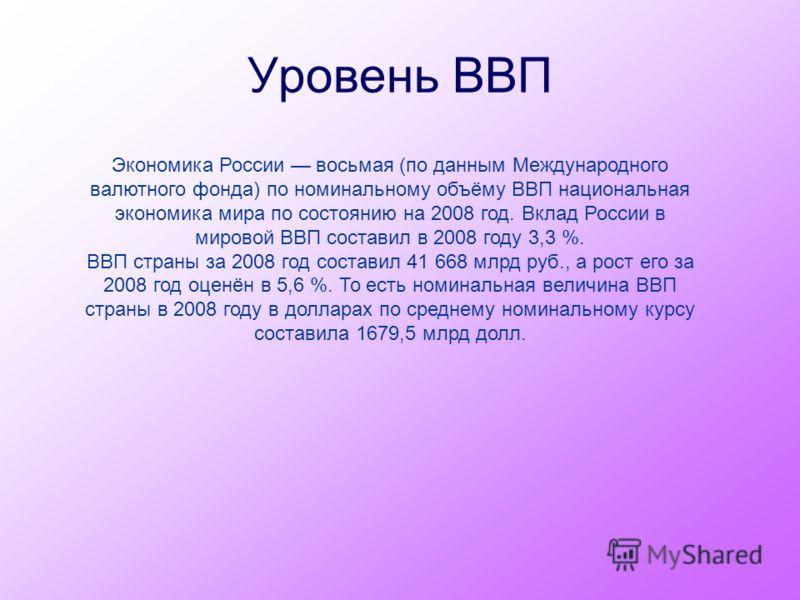 Уровень ВВП Экономика России восьмая (по данным Международного валютного фонда) по номинальному объёму ВВП национальная экономика мира по состоянию на 2008 год. Вклад России в мировой ВВП составил в 2008 году 3,3 %. ВВП страны за 2008 год составил 41