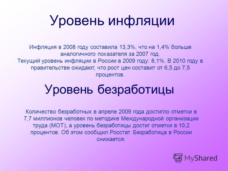 Уровень инфляции Уровень безработицы Инфляция в 2008 году составила 13,3%, что на 1,4% больше аналогичного показателя за 2007 год. Текущий уровень инфляции в России в 2009 году: 8,1%. В 2010 году в правительстве ожидают, что рост цен составит от 6,5