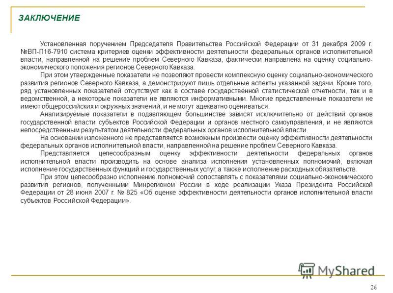 26 ЗАКЛЮЧЕНИЕ Установленная поручением Председателя Правительства Российской Федерации от 31 декабря 2009 г. ВП-П16-7910 система критериев оценки эффективности деятельности федеральных органов исполнительной власти, направленной на решение проблем Се