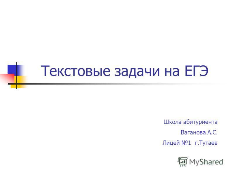 Текстовые задачи на ЕГЭ Школа абитуриента Ваганова А.С. Лицей 1 г.Тутаев