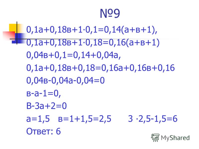 9 0,1а+0,18в+10,1=0,14(а+в+1), 0,1а+0,18в+10,18=0,16(а+в+1) 0,04в+0,1=0,14+0,04а, 0,1а+0,18в+0,18=0,16а+0,16в+0,16 0,04в-0,04а-0,04=0 в-а-1=0, В-3а+2=0 а=1,5 в=1+1,5=2,5 3 2,5-1,5=6 Ответ: 6