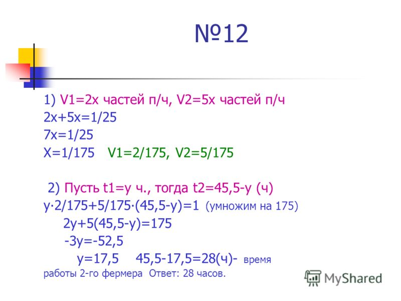 12 1) V1=2х частей п/ч, V2=5х частей п/ч 2х+5х=1/25 7х=1/25 Х=1/175 V1=2/175, V2=5/175 2) Пусть t1=y ч., тогда t2=45,5-y (ч) у2/175+5/175(45,5-у)=1 (умножим на 175) 2у+5(45,5-у)=175 -3у=-52,5 у=17,5 45,5-17,5=28(ч)- время работы 2-го фермера Ответ: 2