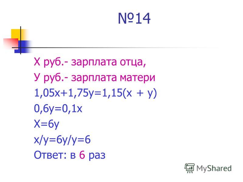 14 Х руб.- зарплата отца, У руб.- зарплата матери 1,05х+1,75у=1,15(х + у) 0,6у=0,1х Х=6у х/у=6у/у=6 Ответ: в 6 раз