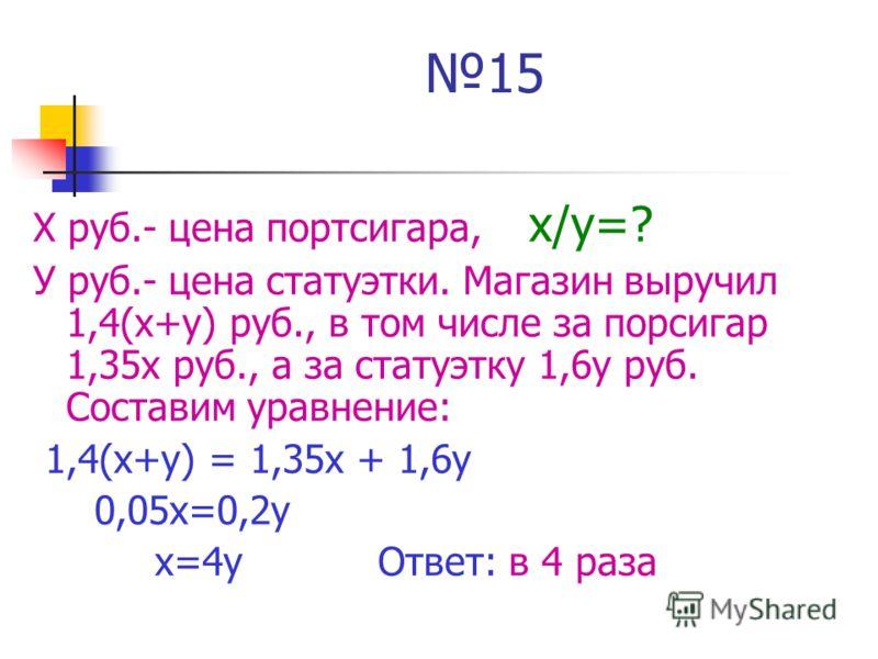 15 Х руб.- цена портсигара, х/у=? У руб.- цена статуэтки. Магазин выручил 1,4(х+у) руб., в том числе за порсигар 1,35х руб., а за статуэтку 1,6у руб. Составим уравнение: 1,4(х+у) = 1,35х + 1,6у 0,05х=0,2у х=4у Ответ: в 4 раза