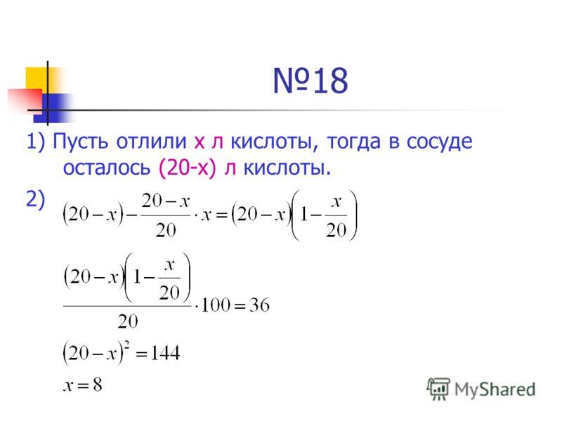 18 1) Пусть отлили х л кислоты, тогда в сосуде осталось (20-х) л кислоты. 2)