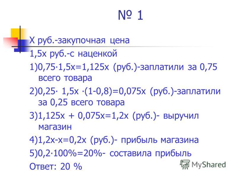 1 Х руб.-закупочная цена 1,5х руб.-с наценкой 1)0,751,5х=1,125х (руб.)-заплатили за 0,75 всего товара 2)0,25 1,5х (1-0,8)=0,075х (руб.)-заплатили за 0,25 всего товара 3)1,125х + 0,075х=1,2х (руб.)- выручил магазин 4)1,2х-х=0,2х (руб.)- прибыль магази