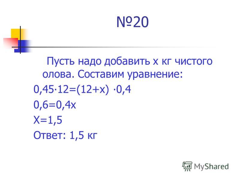 20 Пусть надо добавить х кг чистого олова. Составим уравнение: 0,4512=(12+х) 0,4 0,6=0,4х Х=1,5 Ответ: 1,5 кг