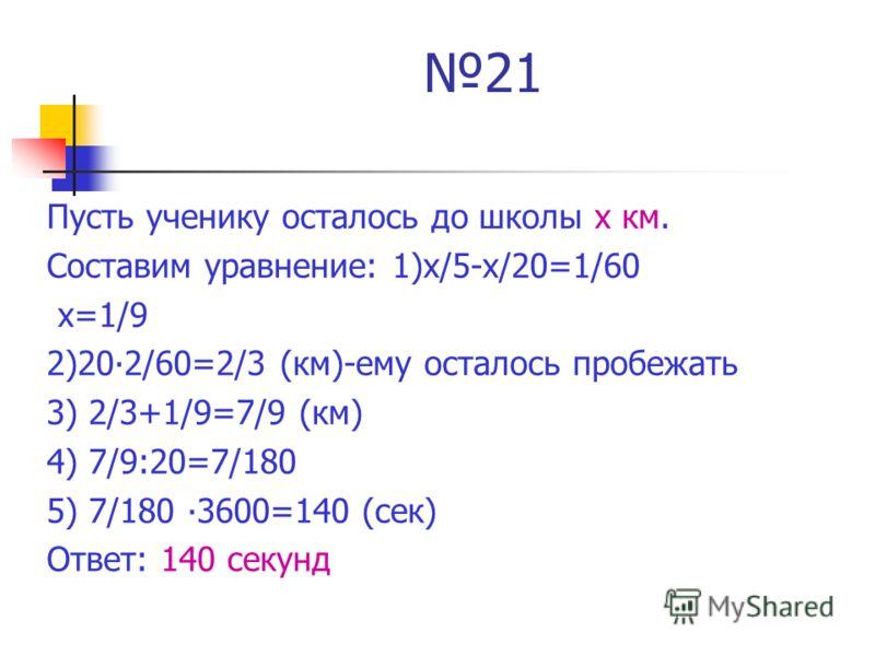 21 Пусть ученику осталось до школы х км. Составим уравнение: 1)х/5-х/20=1/60 х=1/9 2)202/60=2/3 (км)-ему осталось пробежать 3) 2/3+1/9=7/9 (км) 4) 7/9:20=7/180 5) 7/180 3600=140 (сек) Ответ: 140 секунд
