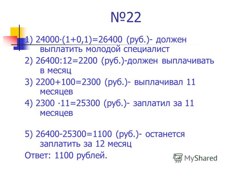22 1) 24000(1+0,1)=26400 (руб.)- должен выплатить молодой специалист 2) 26400:12=2200 (руб.)-должен выплачивать в месяц 3) 2200+100=2300 (руб.)- выплачивал 11 месяцев 4) 2300 11=25300 (руб.)- заплатил за 11 месяцев 5) 26400-25300=1100 (руб.)- останет