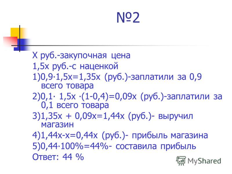 2 Х руб.-закупочная цена 1,5х руб.-с наценкой 1)0,91,5х=1,35х (руб.)-заплатили за 0,9 всего товара 2)0,1 1,5х (1-0,4)=0,09х (руб.)-заплатили за 0,1 всего товара 3)1,35х + 0,09х=1,44х (руб.)- выручил магазин 4)1,44х-х=0,44х (руб.)- прибыль магазина 5)