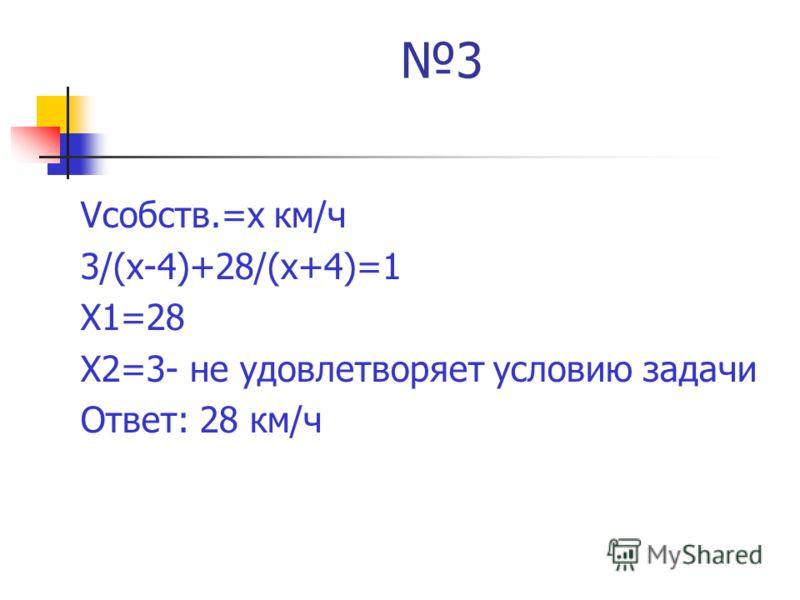 3 Vсобств.=х км/ч 3/(х-4)+28/(х+4)=1 Х1=28 Х2=3- не удовлетворяет условию задачи Ответ: 28 км/ч