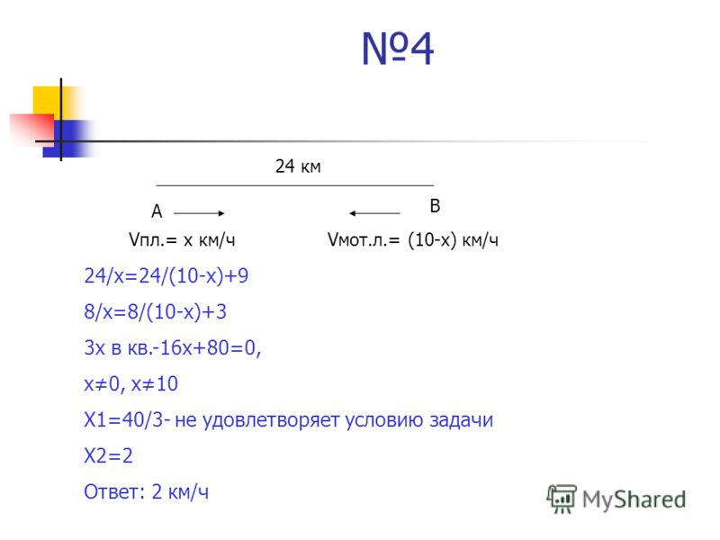 4 А В 24 км Vпл.= х км/чVмот.л.= (10-х) км/ч 24/х=24/(10-х)+9 8/х=8/(10-х)+3 3х в кв.-16х+80=0, х0, х10 Х1=40/3- не удовлетворяет условию задачи Х2=2 Ответ: 2 км/ч